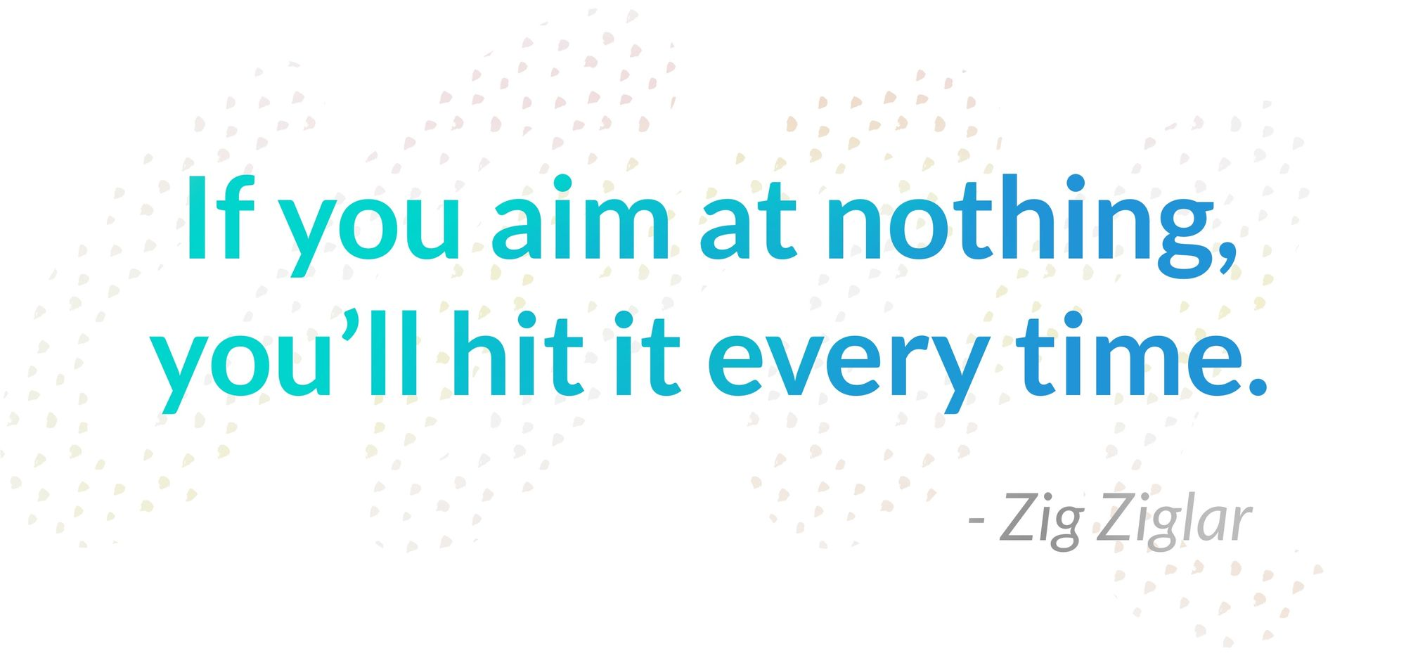 Zig Ziglar quotes: If you aim at nothing, you'll hit it every time.